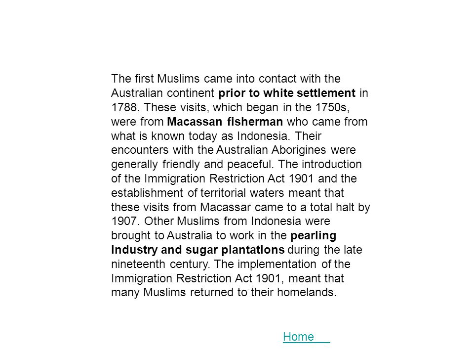 The first Muslims came into contact with the Australian continent prior to white settlement in 1788. These visits, which began in the 1750s, were from Macassan fisherman who came from what is known today as Indonesia. Their encounters with the Australian Aborigines were generally friendly and peaceful. The introduction of the Immigration Restriction Act 1901 and the establishment of territorial waters meant that these visits from Macassar came to a total halt by 1907. Other Muslims from Indonesia were brought to Australia to work in the pearling industry and sugar plantations during the late nineteenth century. The implementation of the Immigration Restriction Act 1901, meant that many Muslims returned to their homelands.