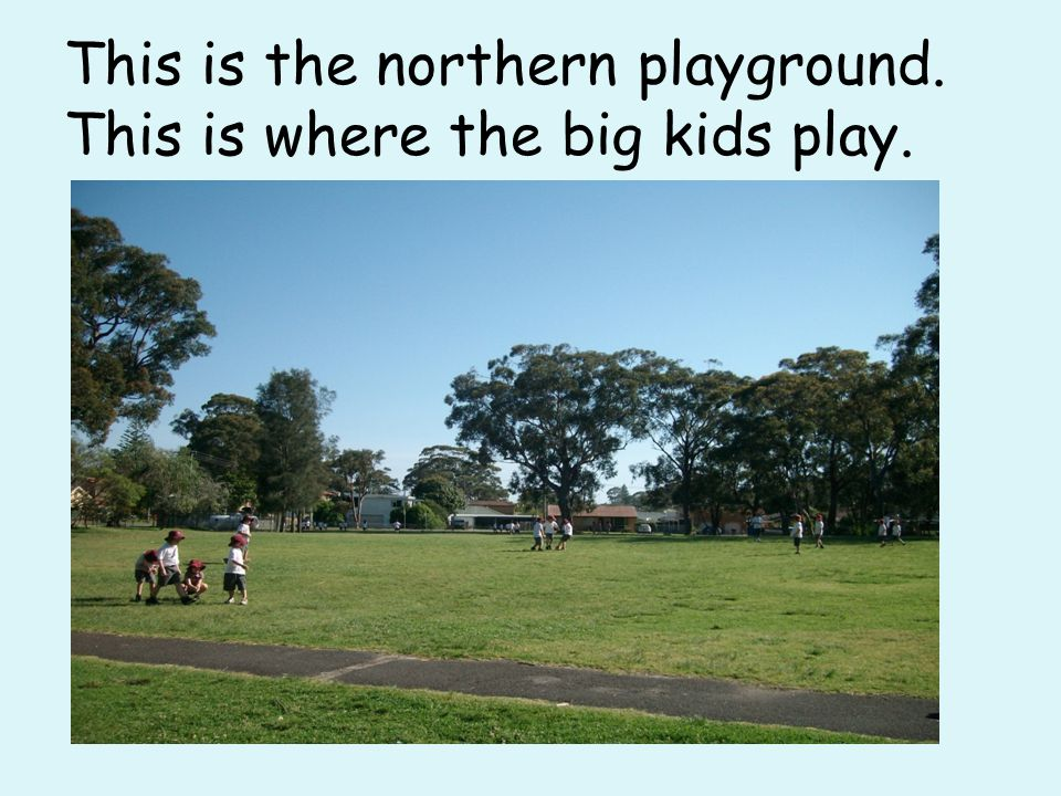 This is the northern playground. This is where the big kids play.