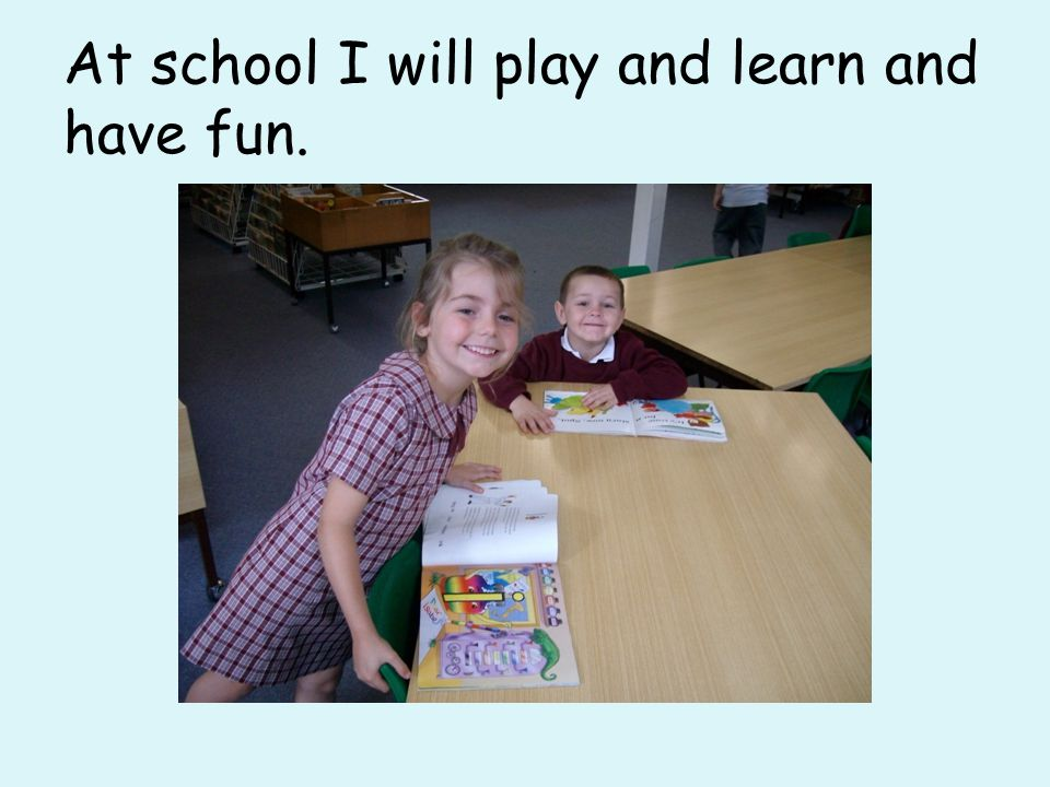 At school I will play and learn and have fun.