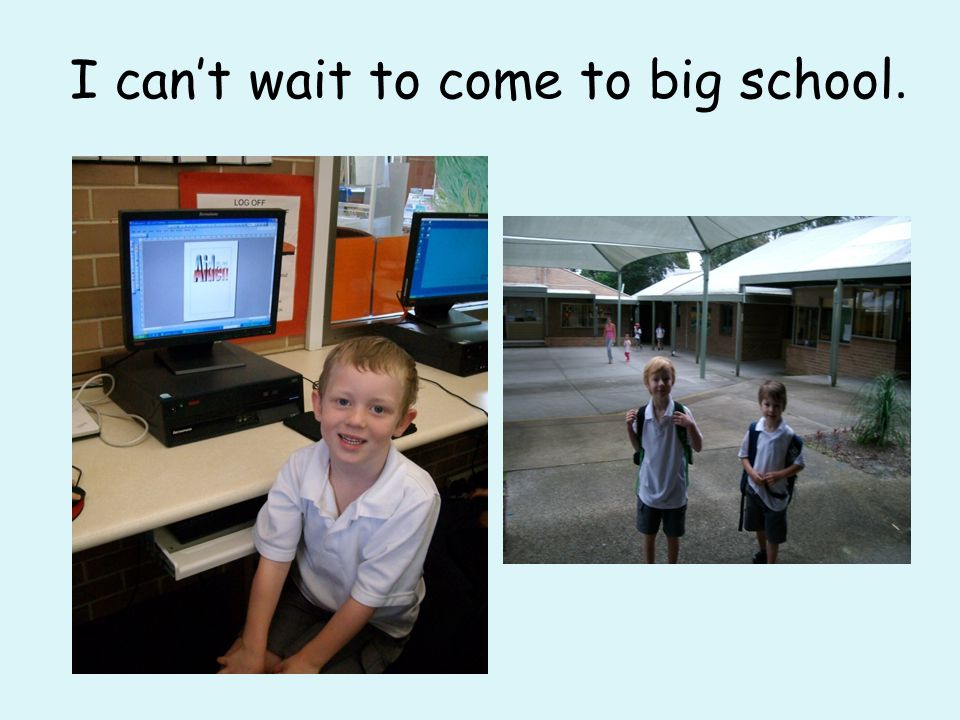 I can't wait to come to big school.