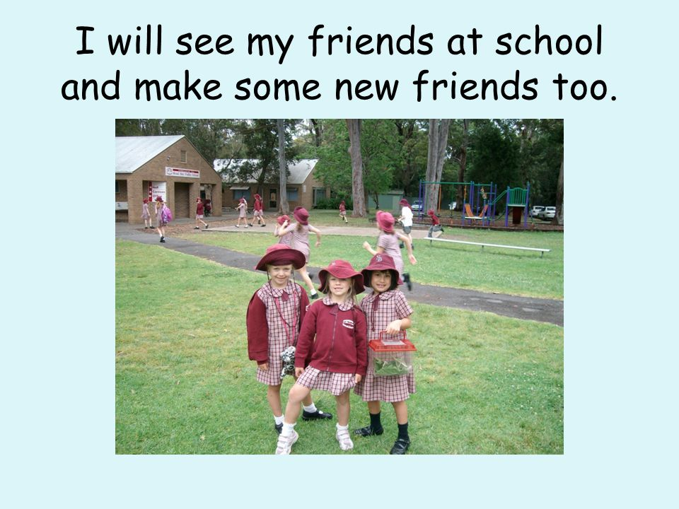I will see my friends at school and make some new friends too.