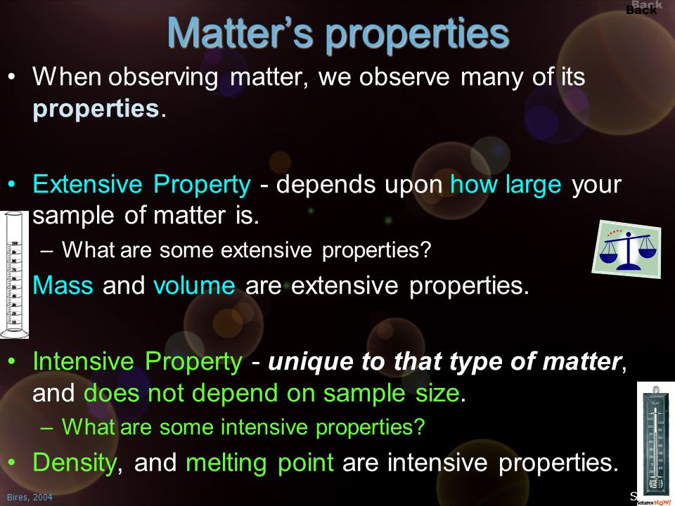 Matter's properties When observing matter, we observe many of its properties. Extensive Property - depends upon how large your sample of matter is.