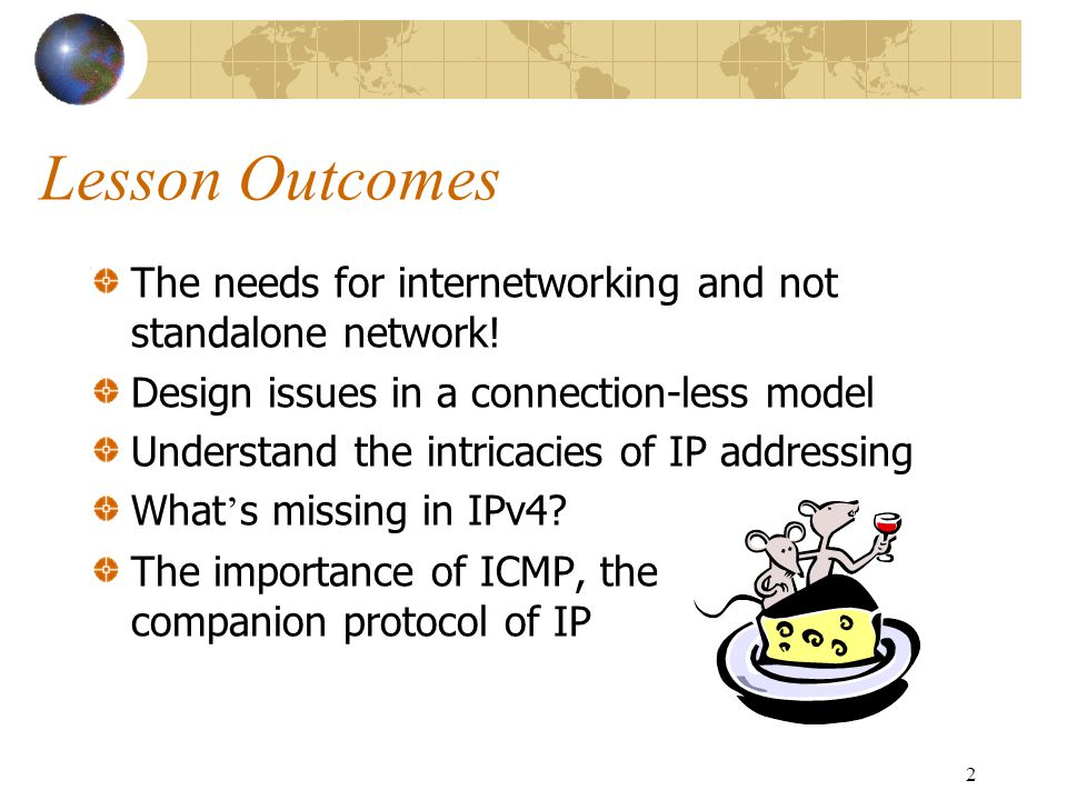 Lesson Outcomes The needs for internetworking and not standalone network! Design issues in a connection-less model.