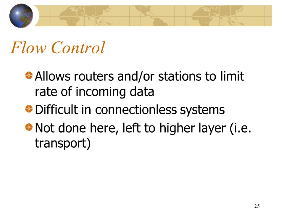 Flow Control Allows routers and/or stations to limit rate of incoming data. Difficult in connectionless systems.