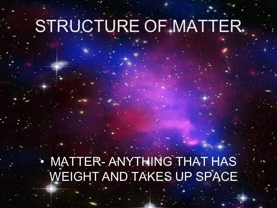 MATTER- ANYTHING THAT HAS WEIGHT AND TAKES UP SPACE
