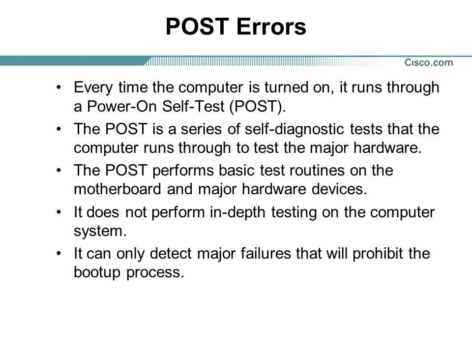 POST Errors Every time the computer is turned on, it runs through a Power-On Self-Test (POST).