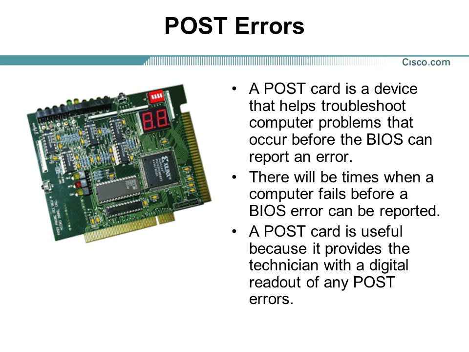POST Errors A POST card is a device that helps troubleshoot computer problems that occur before the BIOS can report an error.