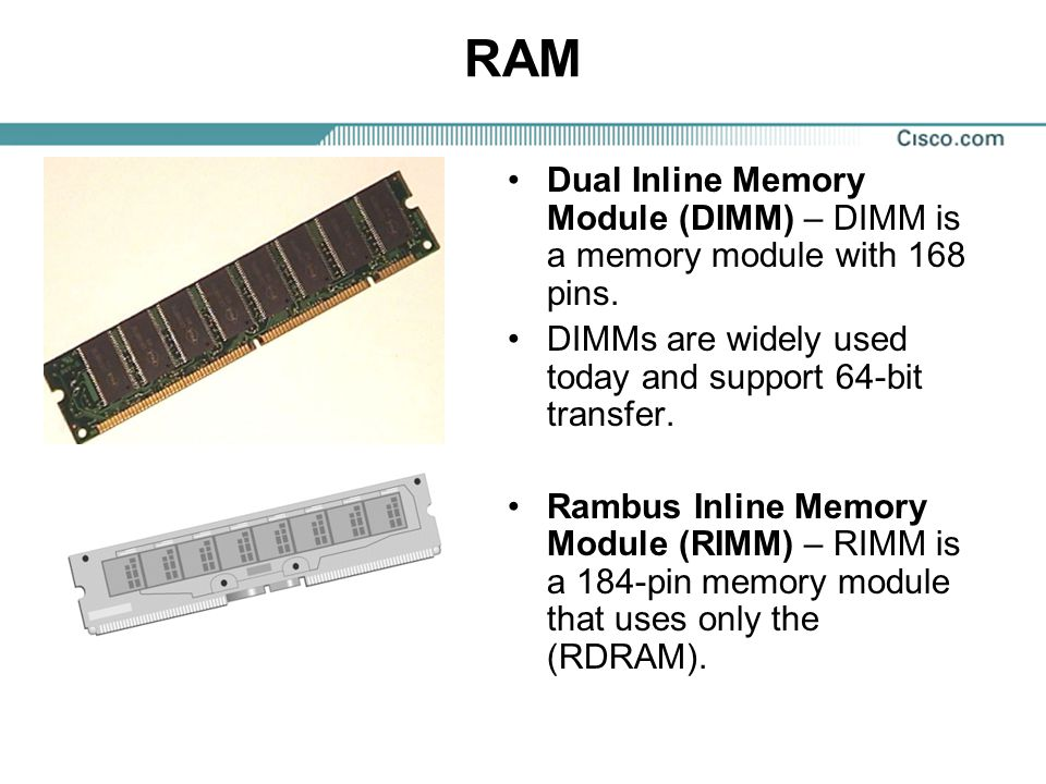 RAM Dual Inline Memory Module (DIMM) – DIMM is a memory module with 168 pins. DIMMs are widely used today and support 64-bit transfer.
