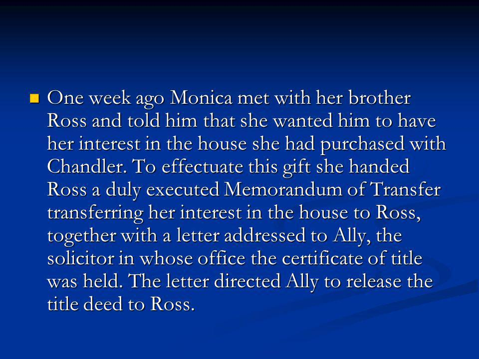 One week ago Monica met with her brother Ross and told him that she wanted him to have her interest in the house she had purchased with Chandler.