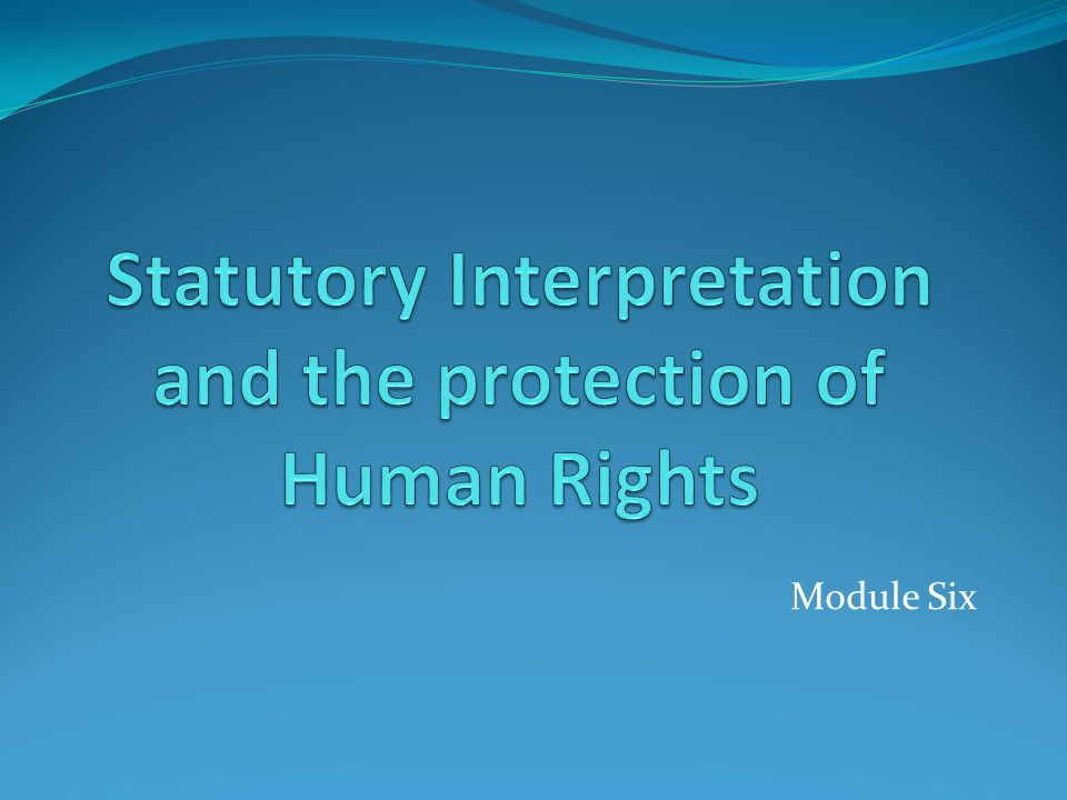 Statutory Interpretation and the protection of Human Rights