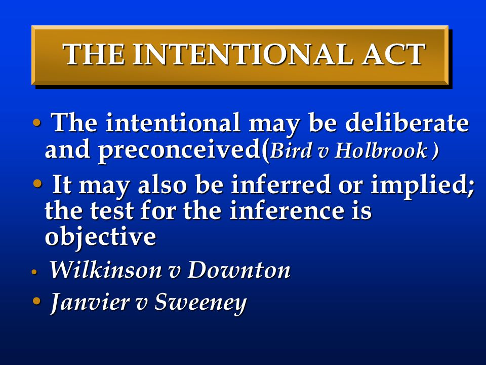 THE INTENTIONAL ACT The intentional may be deliberate and preconceived(Bird v Holbrook )
