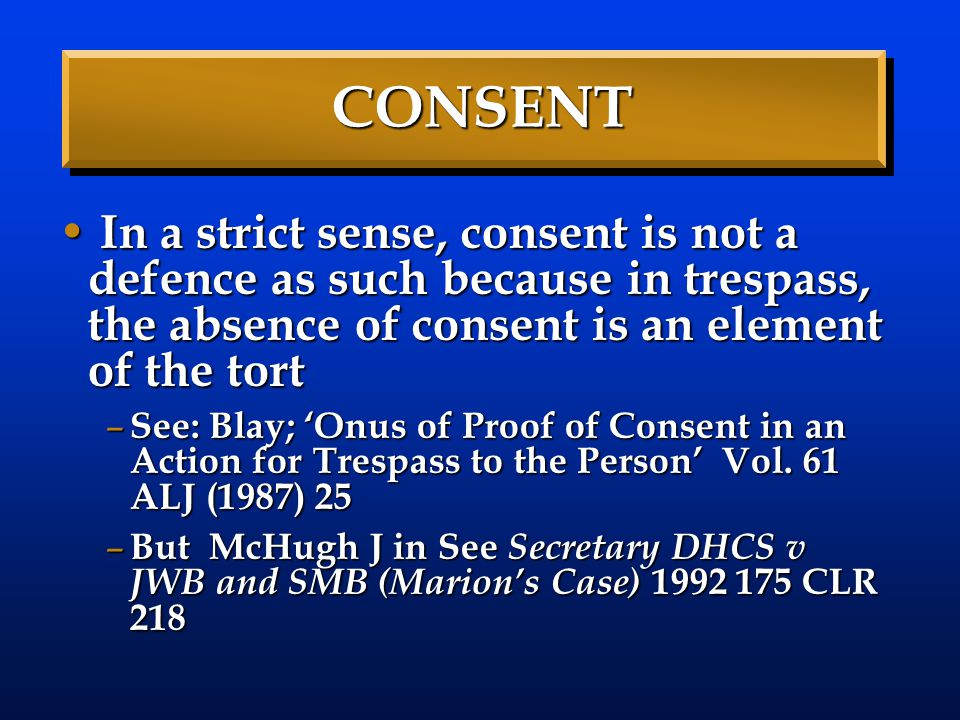 CONSENT In a strict sense, consent is not a defence as such because in trespass, the absence of consent is an element of the tort.