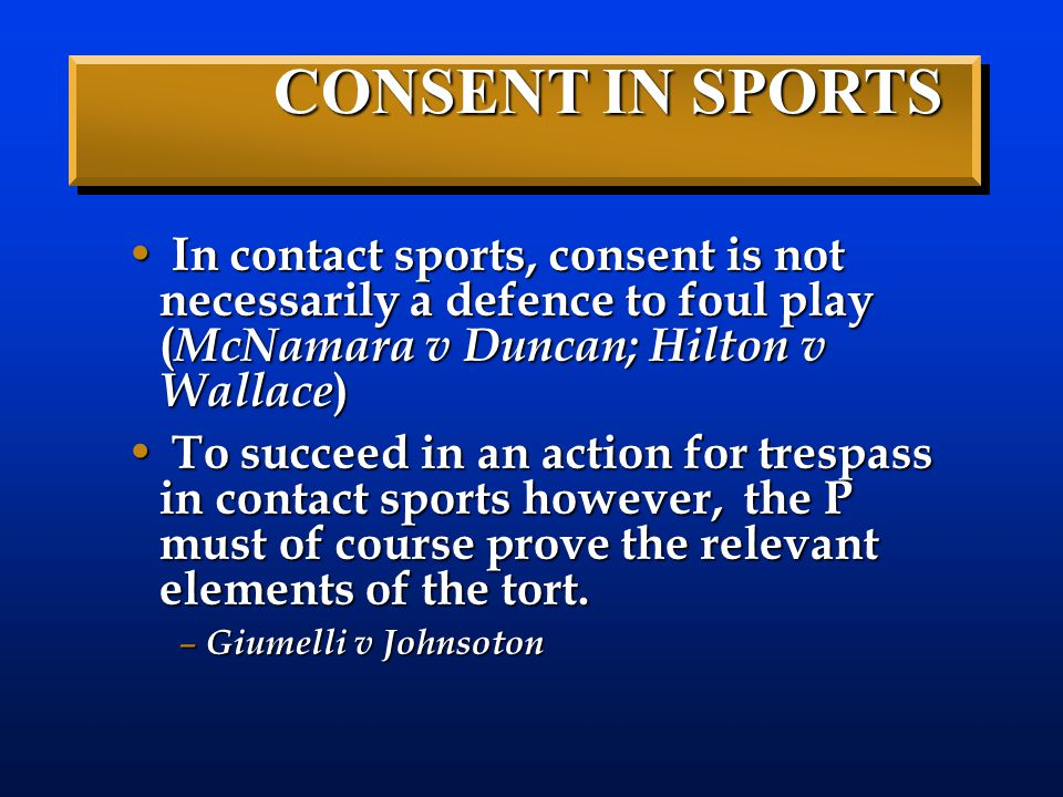 CONSENT IN SPORTS In contact sports, consent is not necessarily a defence to foul play (McNamara v Duncan; Hilton v Wallace)
