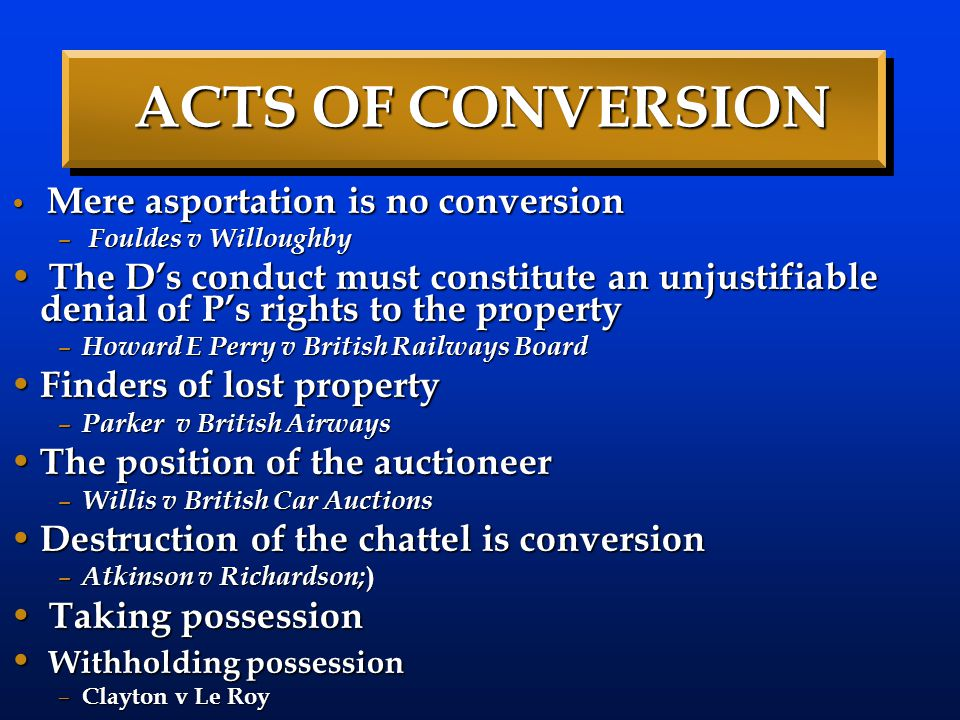 ACTS OF CONVERSION Mere asportation is no conversion. Fouldes v Willoughby.
