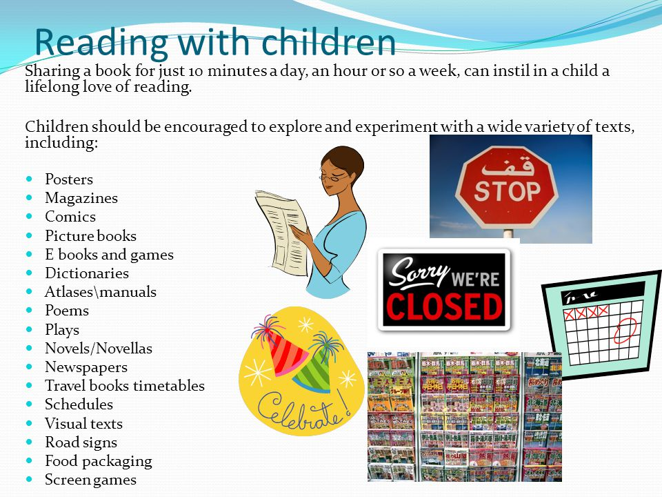 Reading with children Sharing a book for just 10 minutes a day, an hour or so a week, can instil in a child a lifelong love of reading.