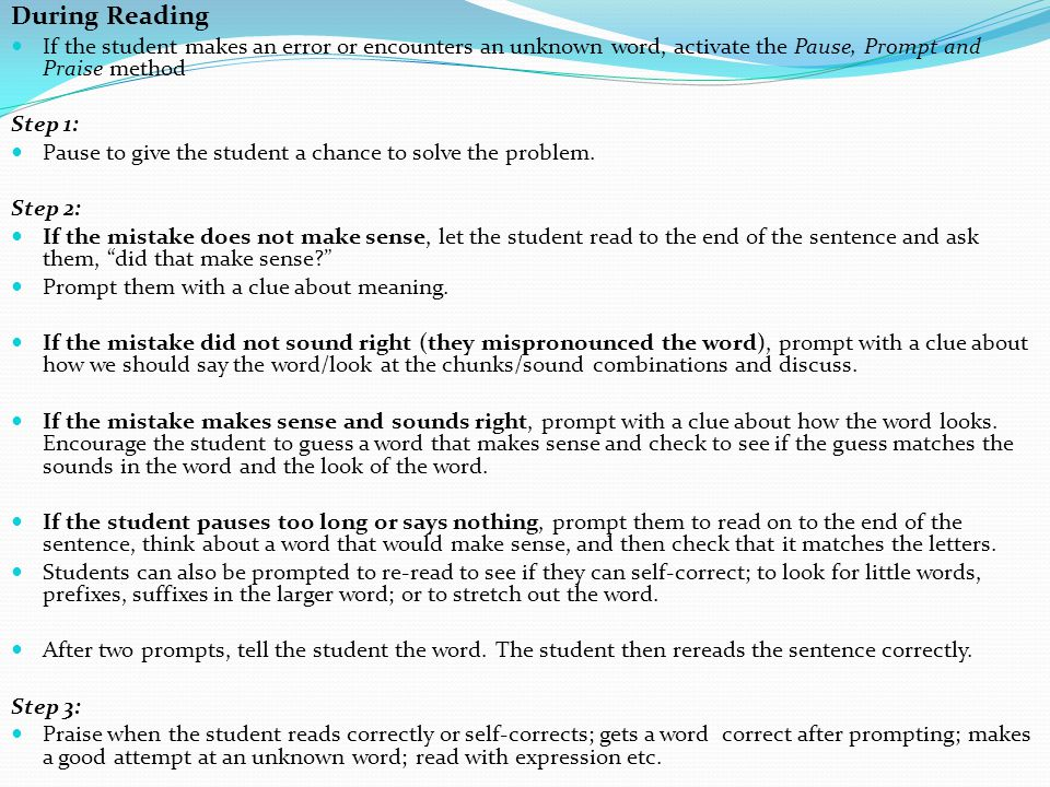 During Reading If the student makes an error or encounters an unknown word, activate the Pause, Prompt and Praise method.