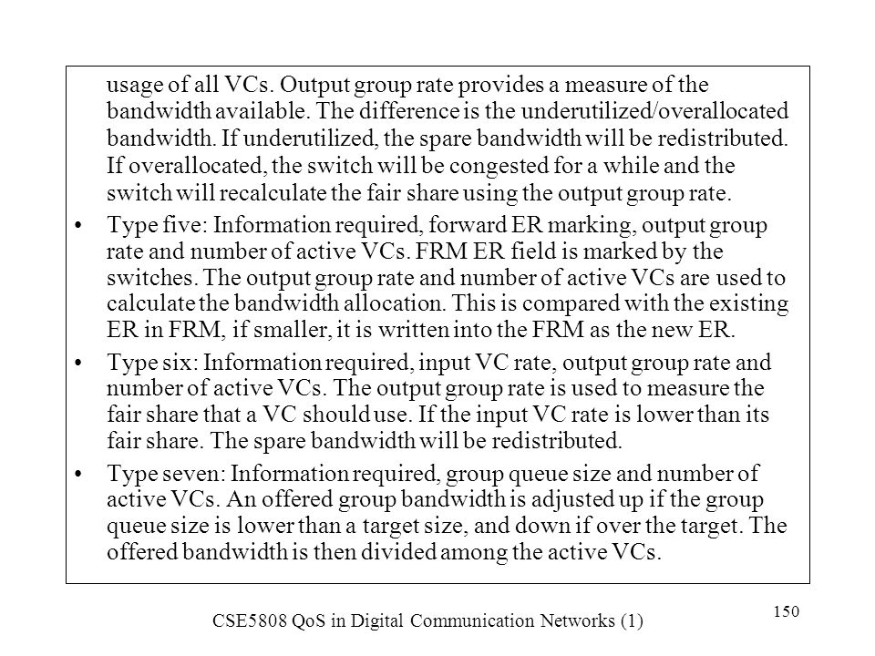 usage of all VCs. Output group rate provides a measure of the bandwidth available. The difference is the underutilized/overallocated bandwidth. If underutilized, the spare bandwidth will be redistributed. If overallocated, the switch will be congested for a while and the switch will recalculate the fair share using the output group rate.