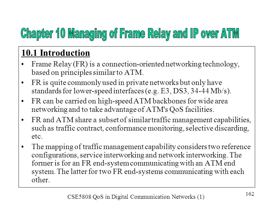 10.1 Introduction Frame Relay (FR) is a connection-oriented networking technology, based on principles similar to ATM.