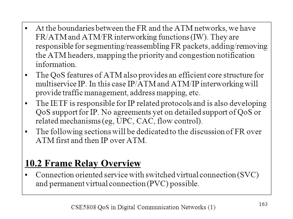 At the boundaries between the FR and the ATM networks, we have FR/ATM and ATM/FR interworking functions (IW). They are responsible for segmenting/reassembling FR packets, adding/removing the ATM headers, mapping the priority and congestion notification information.