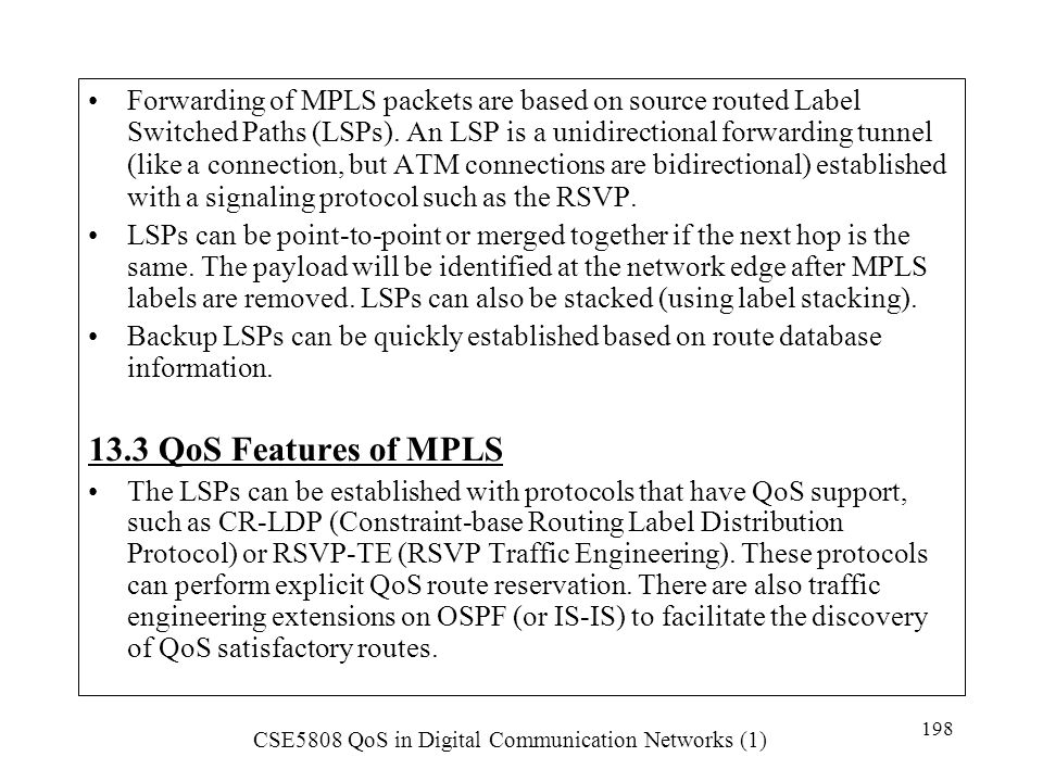 Forwarding of MPLS packets are based on source routed Label Switched Paths (LSPs). An LSP is a unidirectional forwarding tunnel (like a connection, but ATM connections are bidirectional) established with a signaling protocol such as the RSVP.
