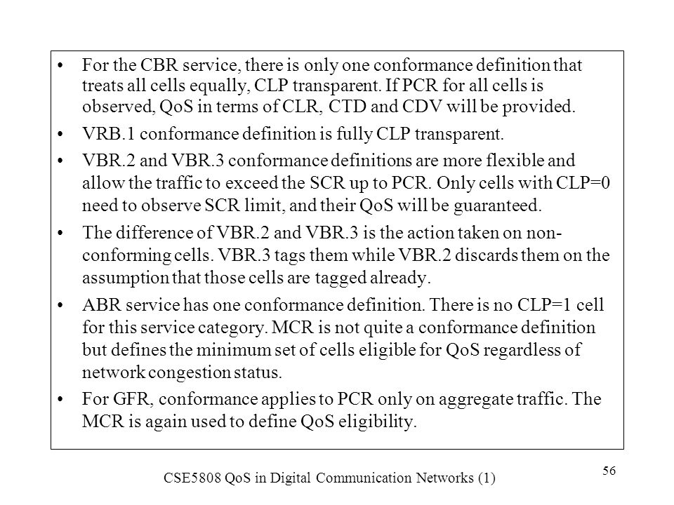 For the CBR service, there is only one conformance definition that treats all cells equally, CLP transparent. If PCR for all cells is observed, QoS in terms of CLR, CTD and CDV will be provided.