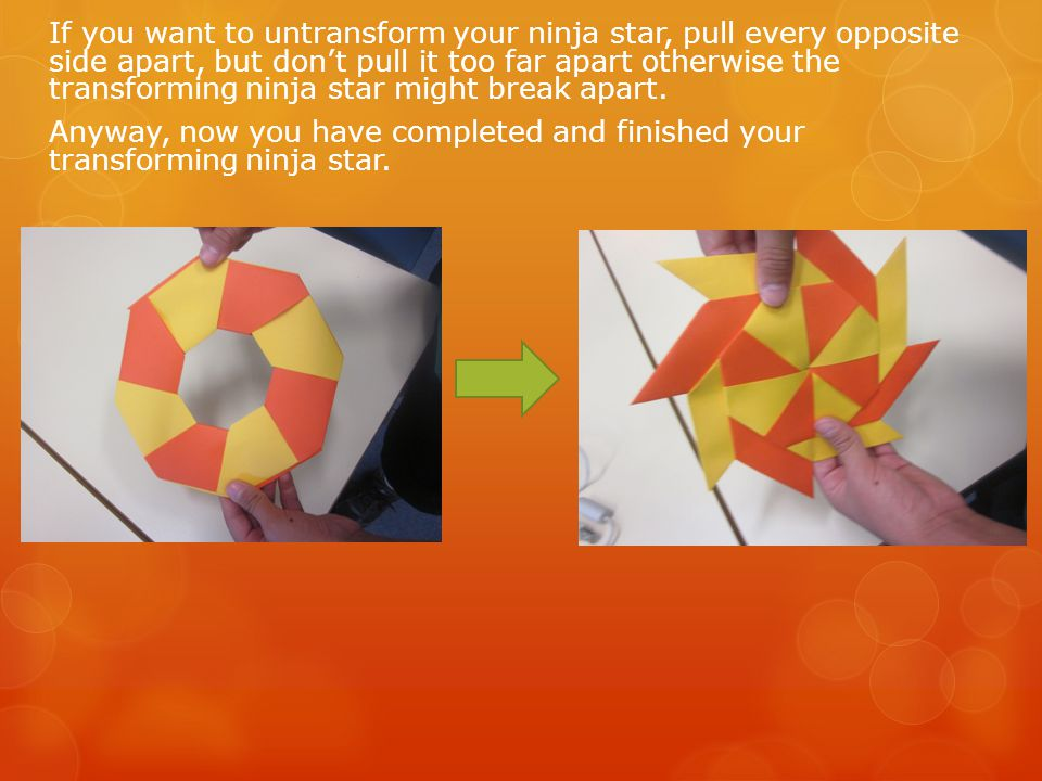 If you want to untransform your ninja star, pull every opposite side apart, but don't pull it too far apart otherwise the transforming ninja star might break apart.