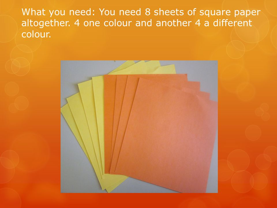 What you need: You need 8 sheets of square paper altogether