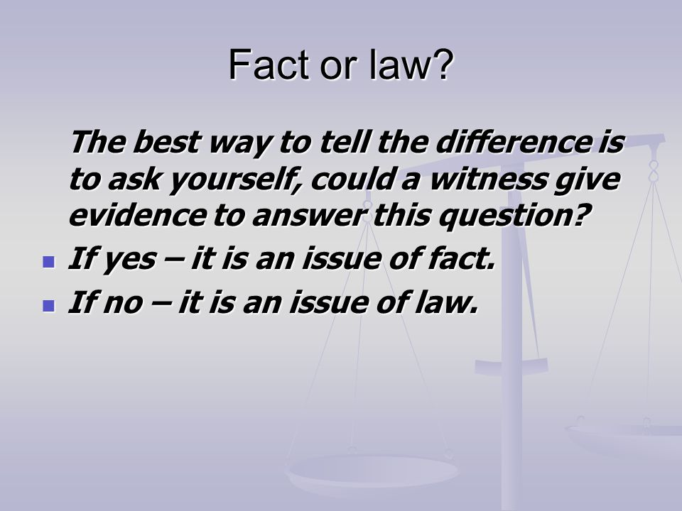 Fact or law The best way to tell the difference is to ask yourself, could a witness give evidence to answer this question