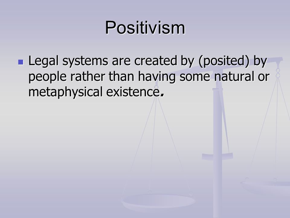 Positivism Legal systems are created by (posited) by people rather than having some natural or metaphysical existence.
