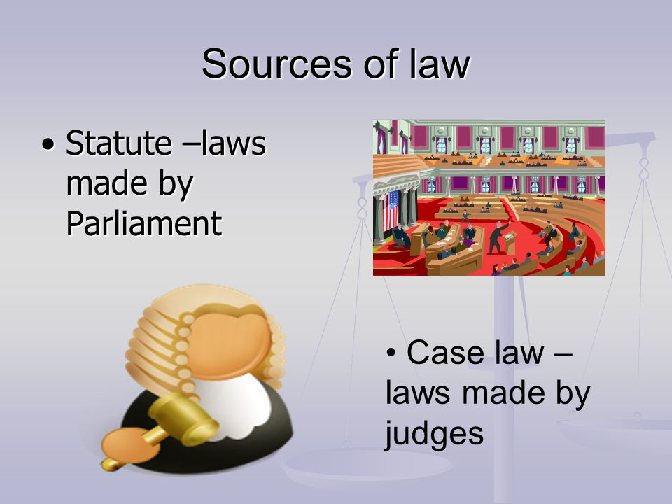 Sources of law Statute –laws made by Parliament