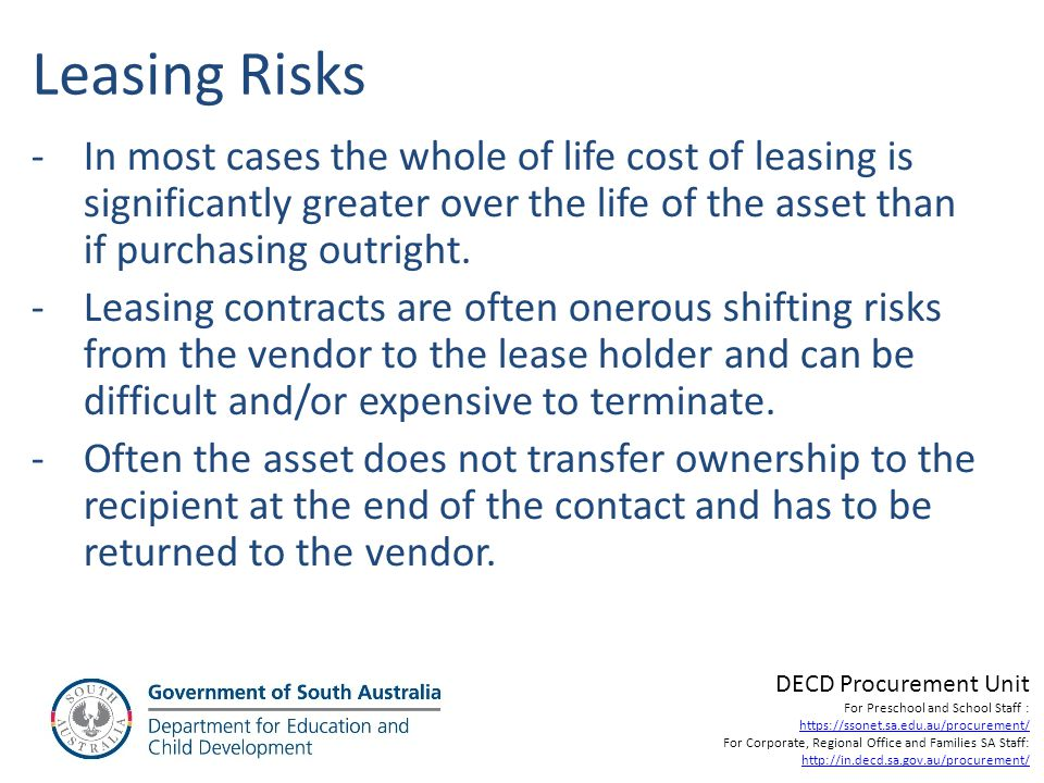 Leasing Risks In most cases the whole of life cost of leasing is significantly greater over the life of the asset than if purchasing outright.