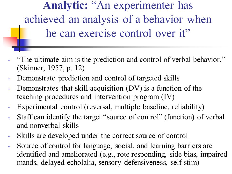Analytic: An experimenter has achieved an analysis of a behavior when he can exercise control over it