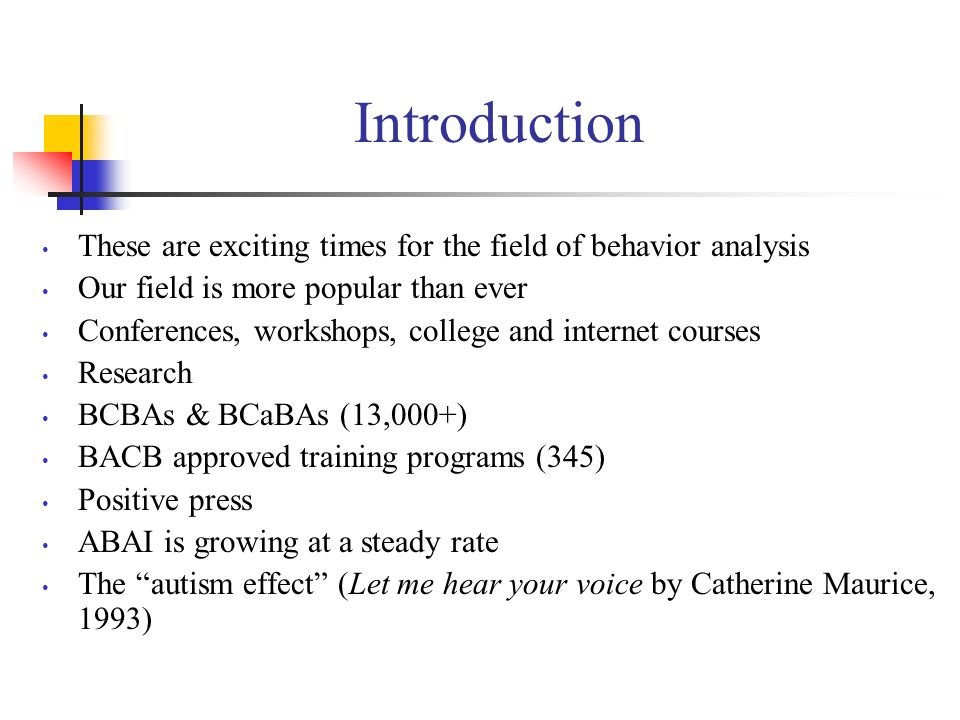 Introduction These are exciting times for the field of behavior analysis. Our field is more popular than ever.