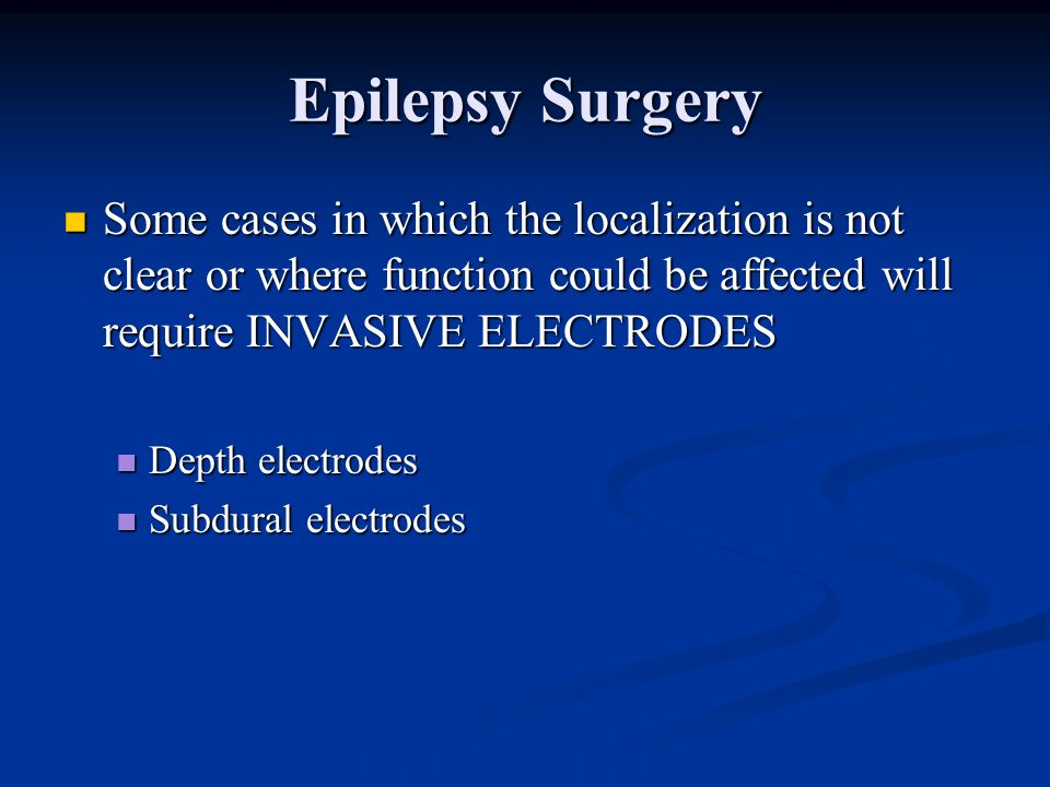 Epilepsy Surgery Some cases in which the localization is not clear or where function could be affected will require INVASIVE ELECTRODES.