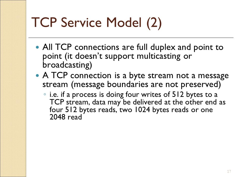 TCP Service Model (2) All TCP connections are full duplex and point to point (it doesn't support multicasting or broadcasting)