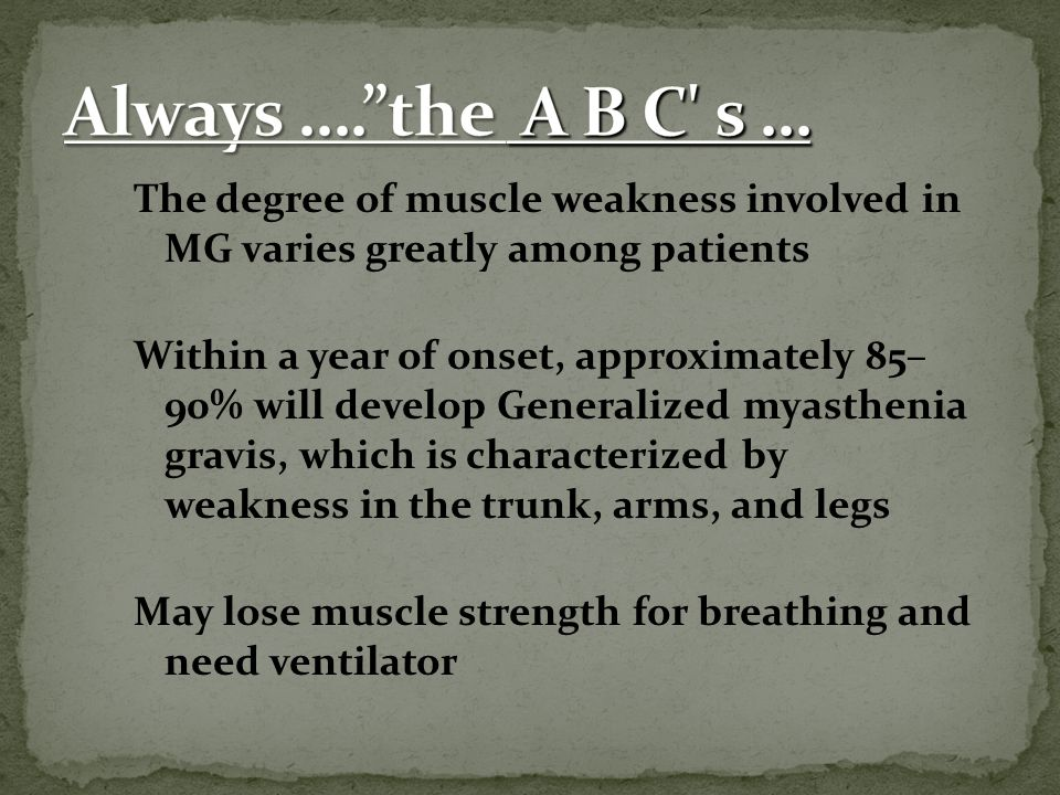 Always …. the A B C s … The degree of muscle weakness involved in MG varies greatly among patients.