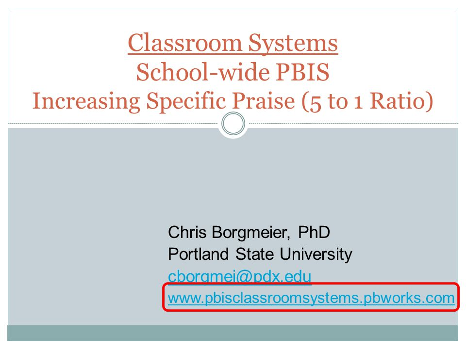 Classroom Systems School-wide PBIS Increasing Specific Praise (5 to 1 Ratio)