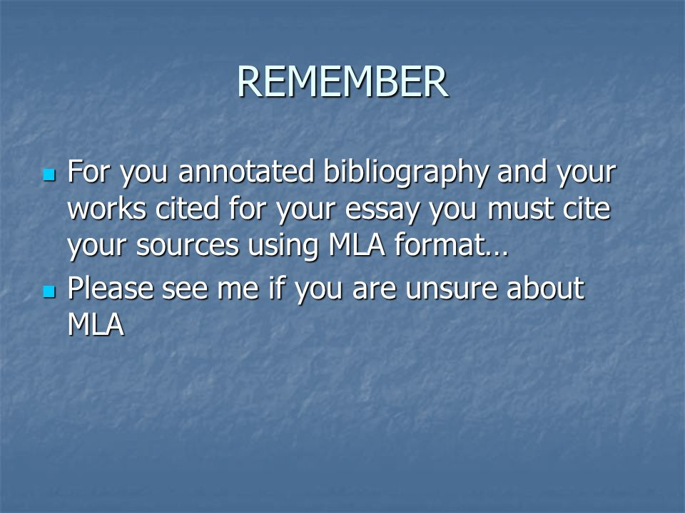 REMEMBER For you annotated bibliography and your works cited for your essay you must cite your sources using MLA format…