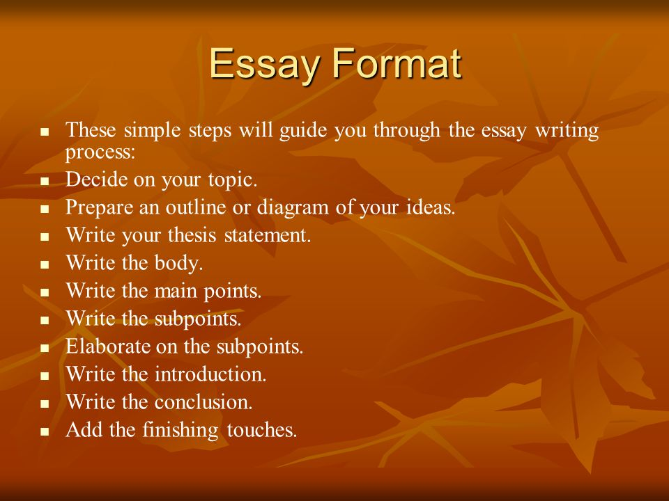 Essay Format These simple steps will guide you through the essay writing process: Decide on your topic.