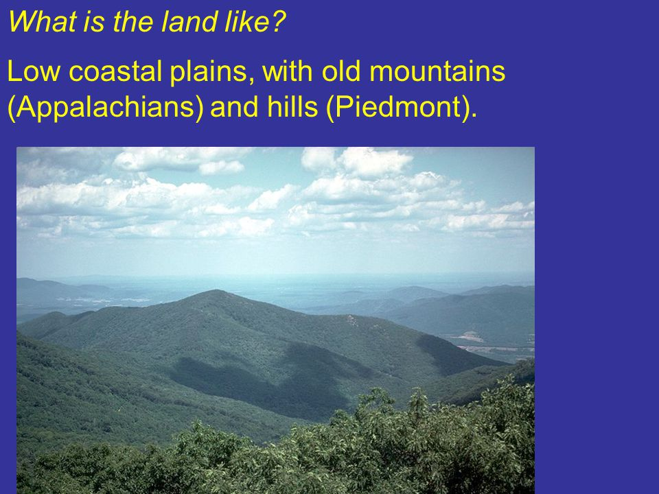 What is the land like Low coastal plains, with old mountains (Appalachians) and hills (Piedmont).