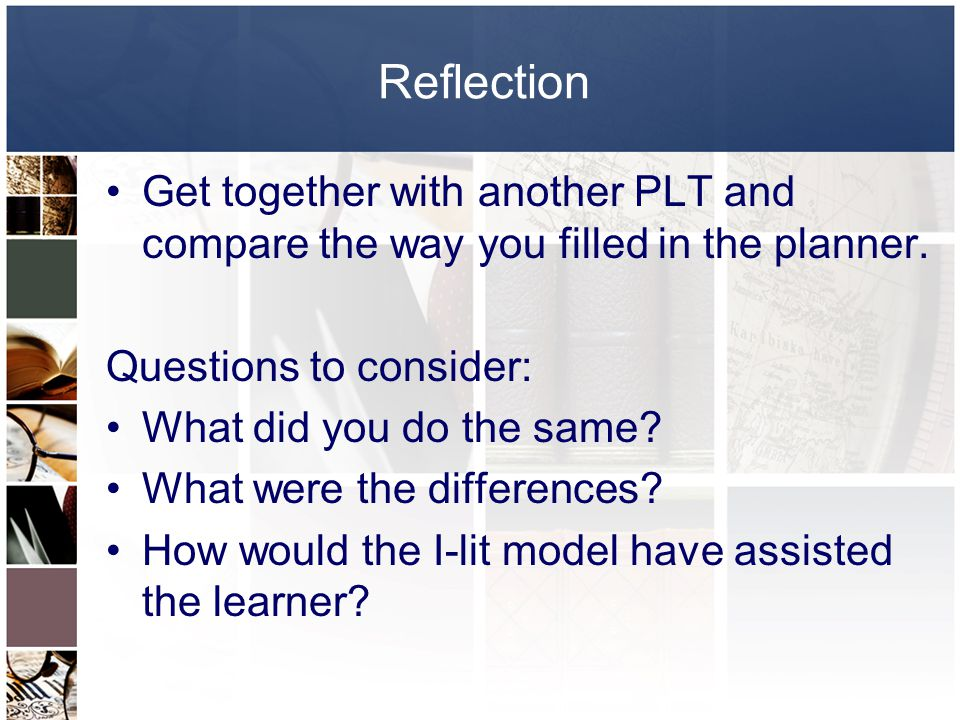Reflection Get together with another PLT and compare the way you filled in the planner. Questions to consider: