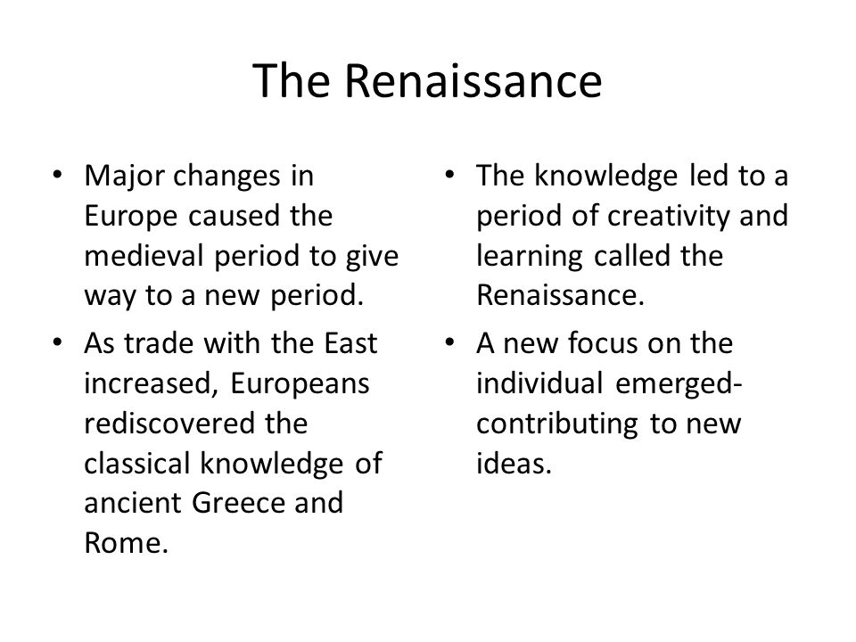 The Renaissance Major changes in Europe caused the medieval period to give way to a new period.