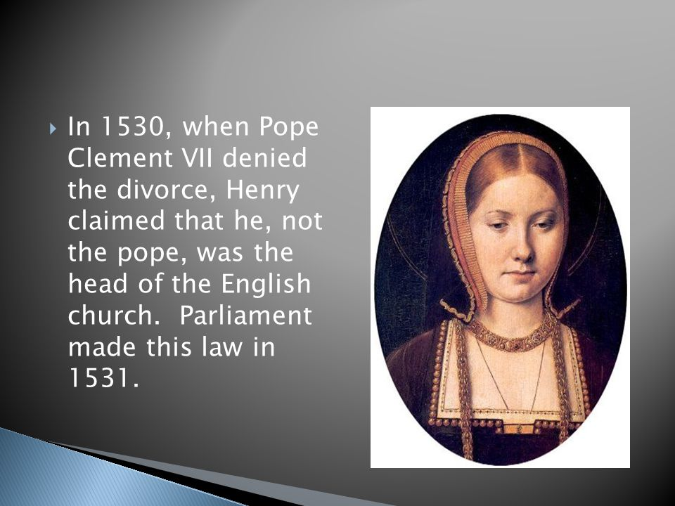 In 1530, when Pope Clement VII denied the divorce, Henry claimed that he, not the pope, was the head of the English church.