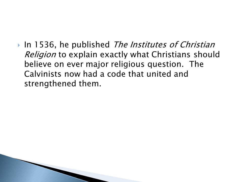 In 1536, he published The Institutes of Christian Religion to explain exactly what Christians should believe on ever major religious question.
