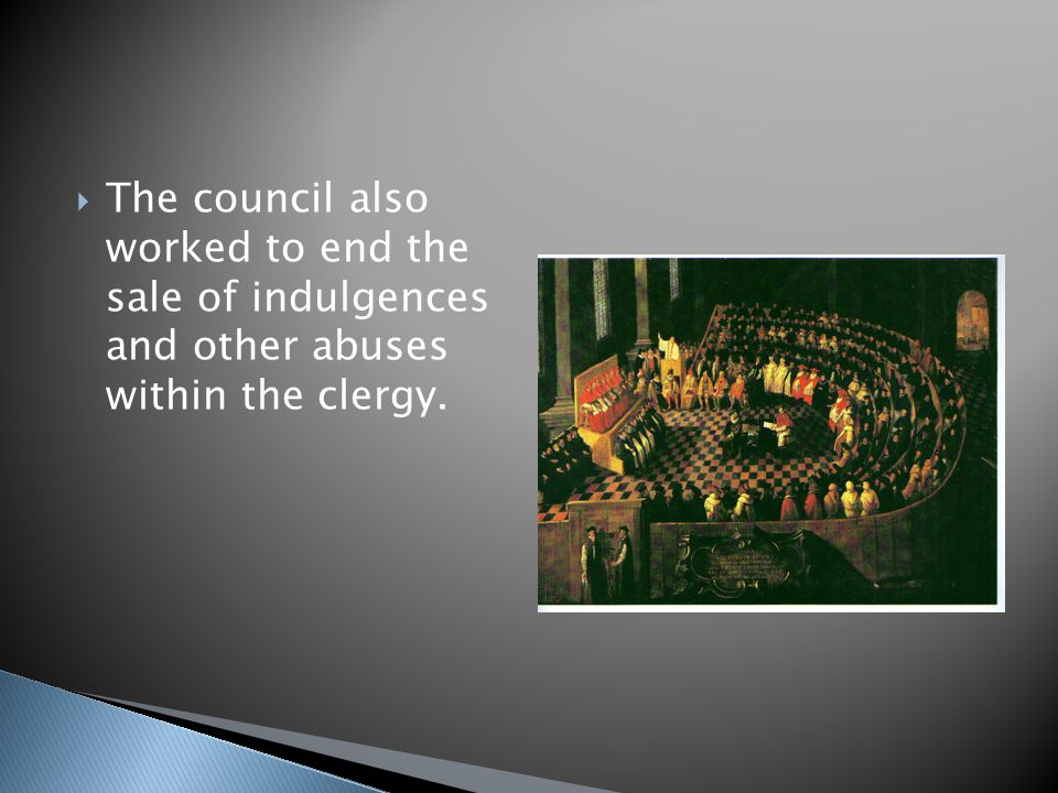 The council also worked to end the sale of indulgences and other abuses within the clergy.