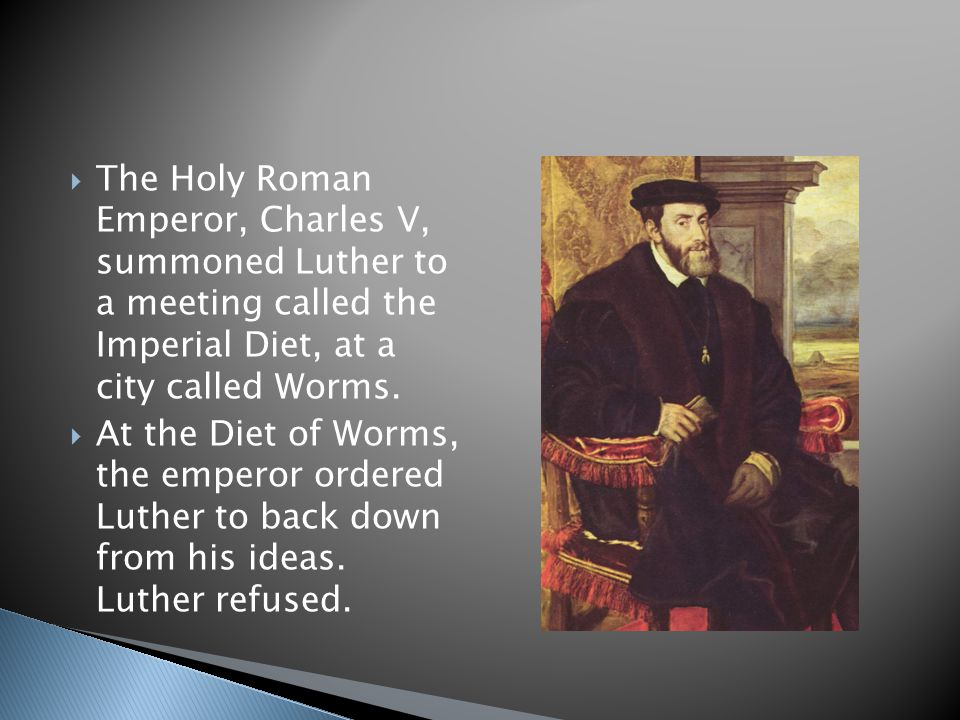 The Holy Roman Emperor, Charles V, summoned Luther to a meeting called the Imperial Diet, at a city called Worms.