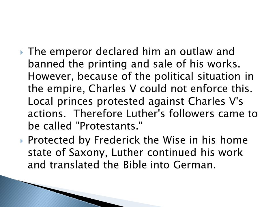 The emperor declared him an outlaw and banned the printing and sale of his works. However, because of the political situation in the empire, Charles V could not enforce this. Local princes protested against Charles V s actions. Therefore Luther s followers came to be called Protestants.