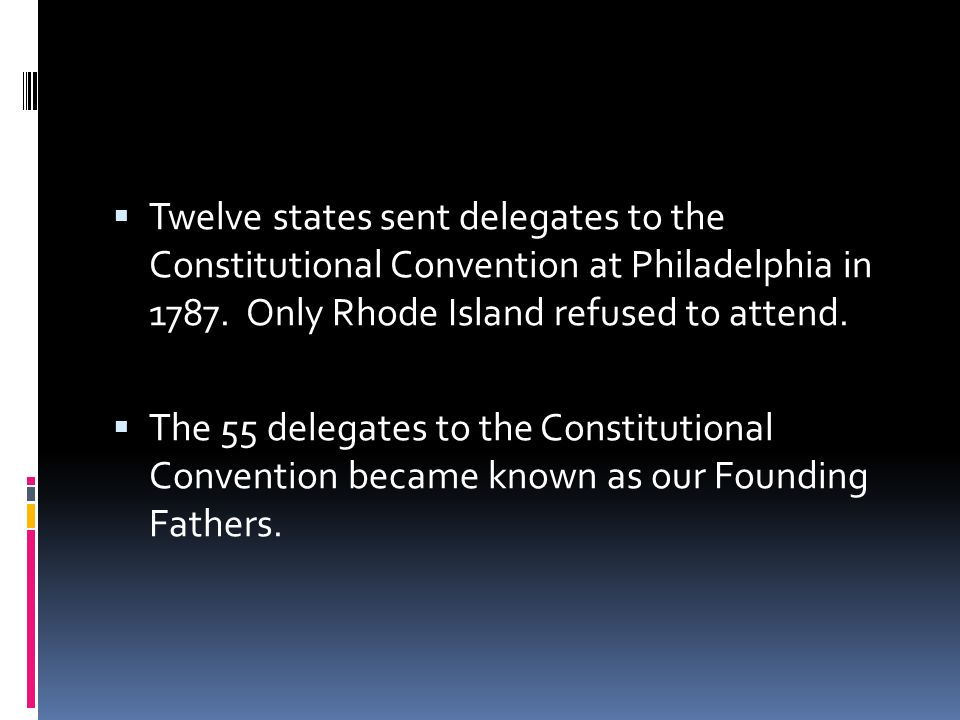 Twelve states sent delegates to the Constitutional Convention at Philadelphia in 1787. Only Rhode Island refused to attend.
