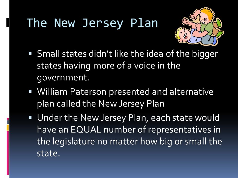 The New Jersey Plan Small states didn't like the idea of the bigger states having more of a voice in the government.