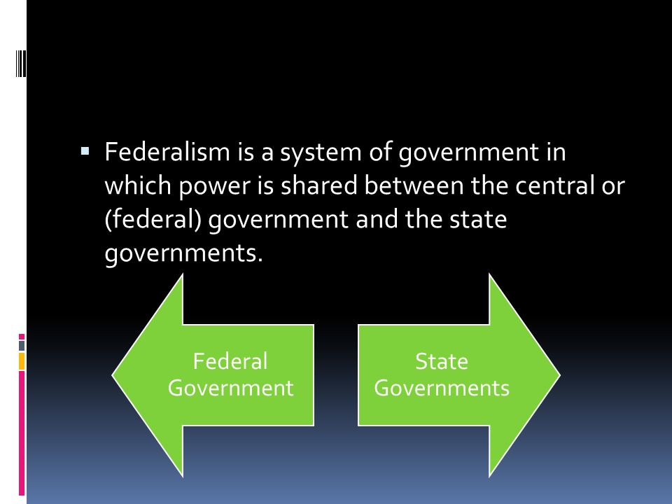 Federalism is a system of government in which power is shared between the central or (federal) government and the state governments.